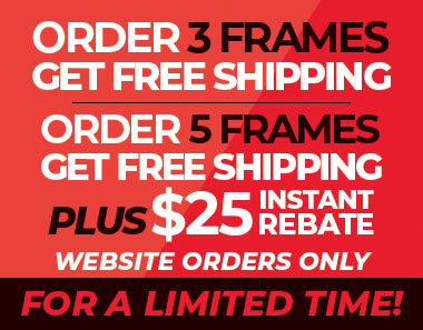 Order 3+ frames, get free shipping. Order 5 frames, get free shipping plus $25 instant rebate & Website orders only FOR A LIMTED TIME!